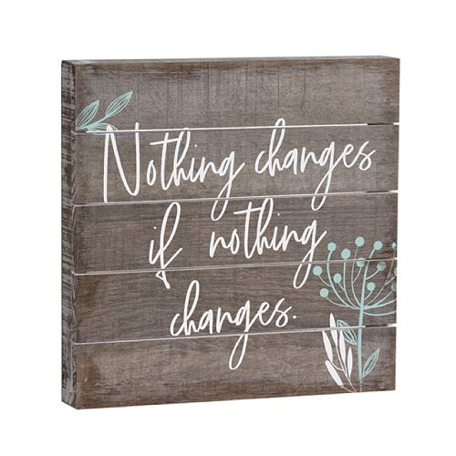 Nothing Changes Pallet Sign - 6x6 inches
